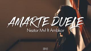 LETRA Amar Te Duele Neztor MVL ft Ambkor