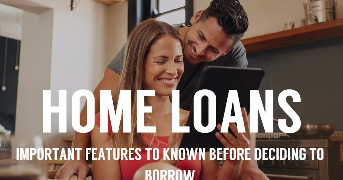 Important Features To Known Before Deciding To Borrow Home Loans!
