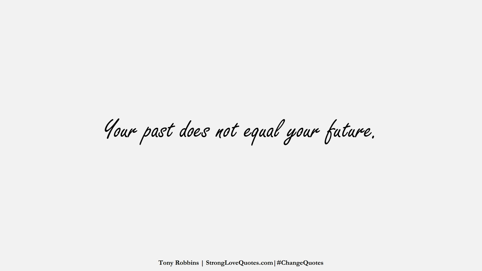 Your past does not equal your future. (Tony Robbins);  #ChangeQuotes