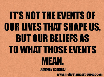 "Success Quotes And Sayings About Life: ""It's not the events of our lives that shape us, but our beliefs as to what those events mean."" - Anthony Robbins"