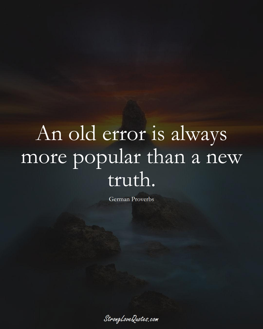 An old error is always more popular than a new truth. (German Sayings);  #EuropeanSayings