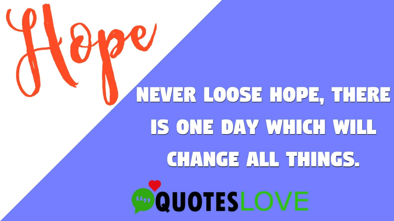Never loose hope, There is one day which will change all things.