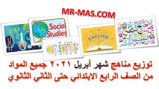 توزيع مناهج شهر أبريل 2021 جميع المواد من الصف الرابع الابتدائي حتى الثاني الثانوي