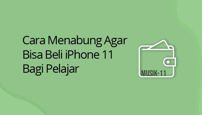 Cara Menabung Agar Bisa Beli iPhone 11 Bagi Pelajar