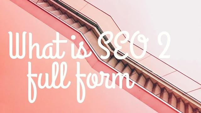 What is SEO 2? SEO 2 full form