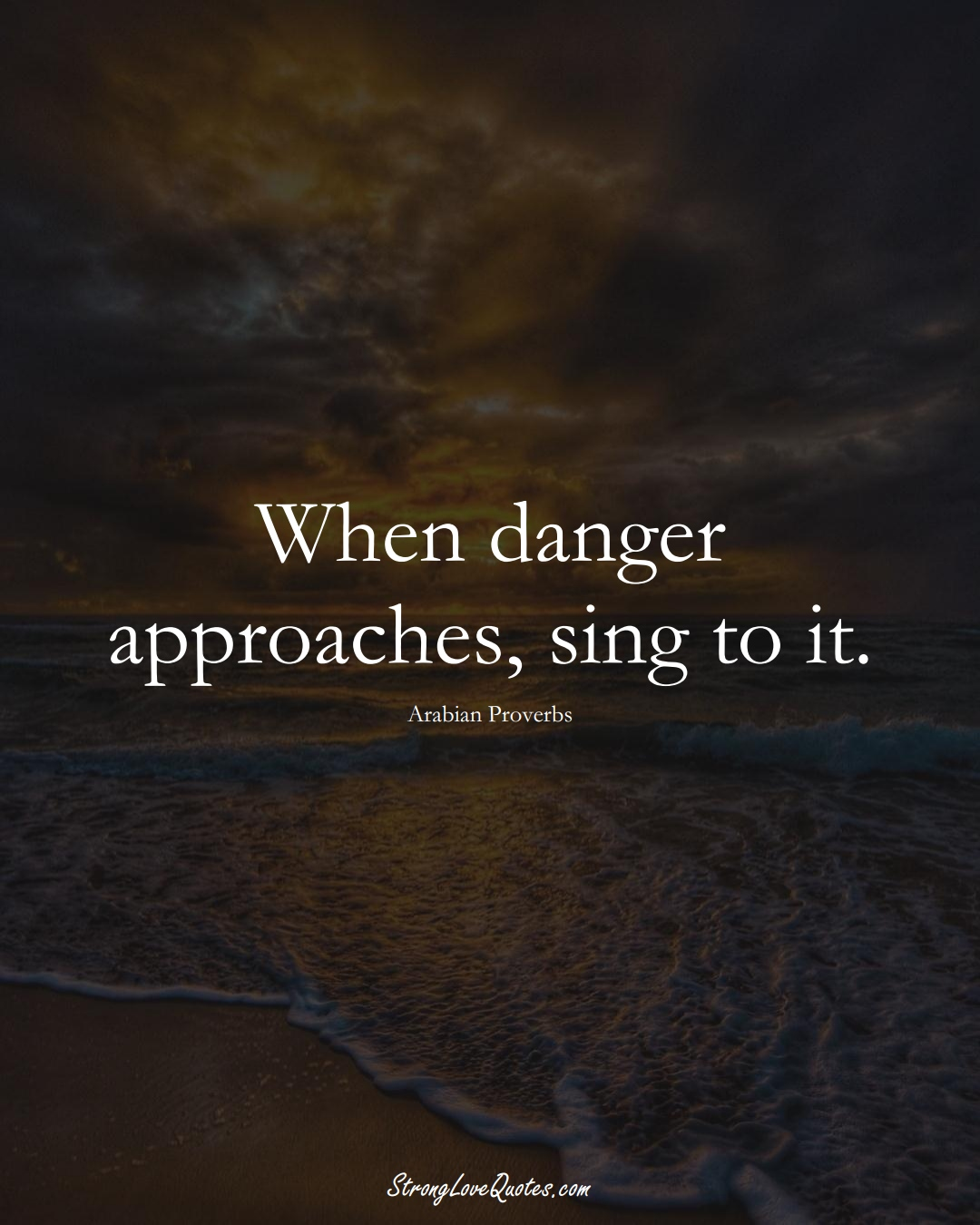 When danger approaches, sing to it. (Arabian Sayings);  #aVarietyofCulturesSayings