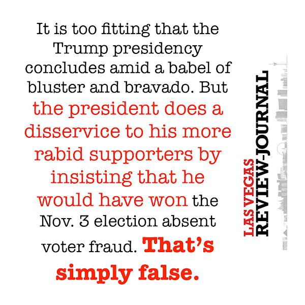 It is too fitting that the Trump presidency concludes amid a babel of bluster and bravado. But the president does a disservice to his more rabid supporters by insisting that he would have won the Nov. 3 election absent voter fraud. That's simply false. — Las Vegas Review-Journal
