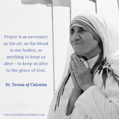 """Prayer is as necessary as the air, as the blood in our bodies, as anything to keep us alive"" St Teresa of Calcutta"