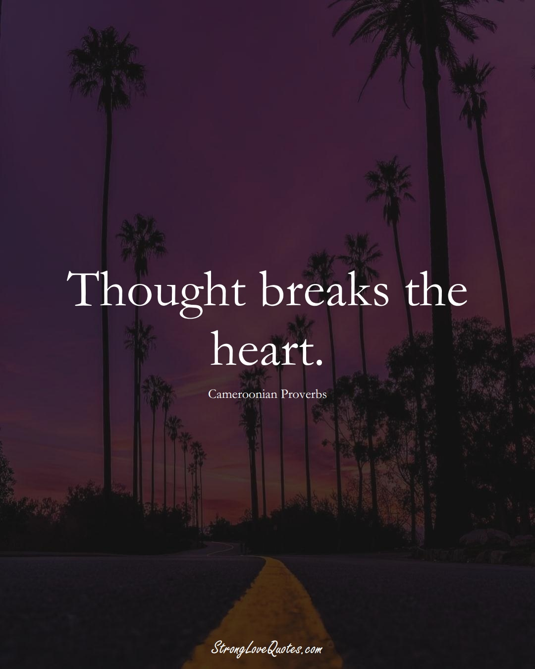 Thought breaks the heart. (Cameroonian Sayings);  #AfricanSayings