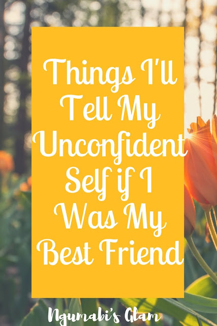 Things I Will Tell My Unconfident Self if I Was My Best Friend