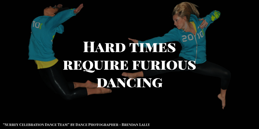 Hard times require furious dancing.