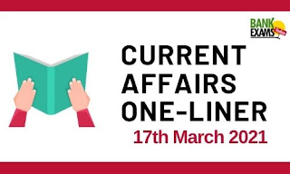 Current Affairs One-Liner: 17th March 2021