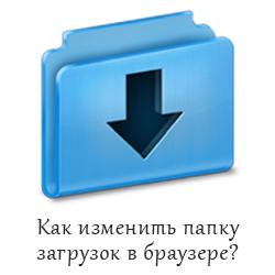 Как изменить папку загрузок в Яндекс Браузере?