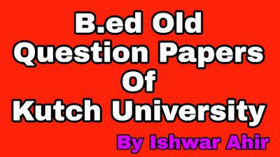 B.ed Kutch University Sem-2 Old Question Papers,B.ed Question Paper, b.ed kutch university old question paper, b.ed sem 2 papers