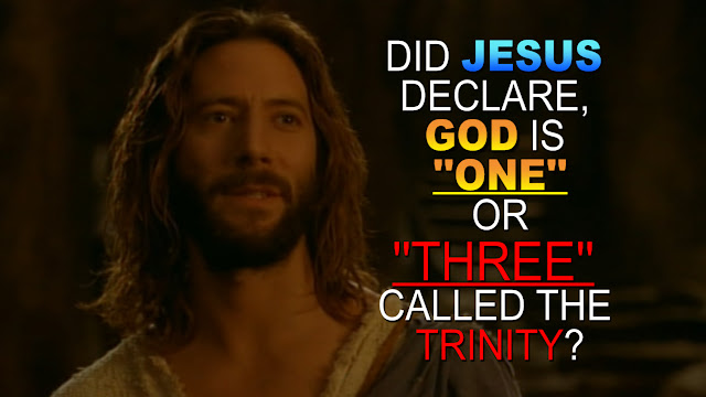 DID JESUS DECLARE, GOD IS ''ONE'' OR ''THREE'' CALLED THE TRINITY