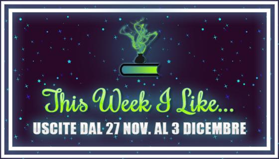 This Week I Like... dal 27 Novembre al 3 Dicembre