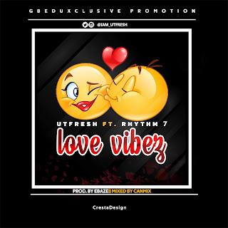MUSIC: Utfresh Ft. Rhythm 7 - Love Vibez (Prod. Ebaze)   @iam_utfresh @mr_rhythm_