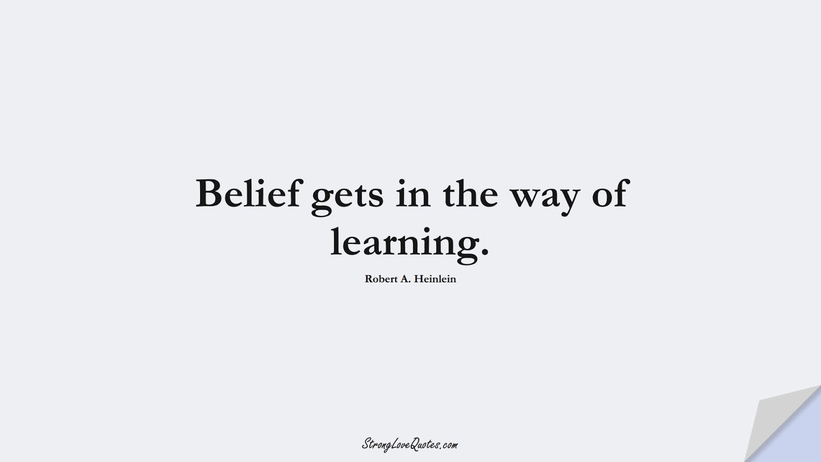 Belief gets in the way of learning. (Robert A. Heinlein);  #LearningQuotes
