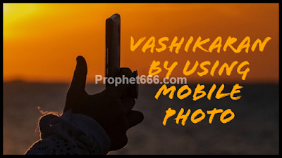 Is Vashikaran of any Desired Person Possible By Using Mobile Photo