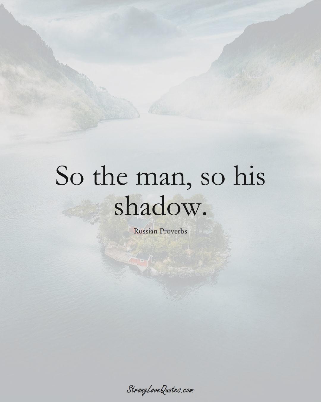 So the man, so his shadow. (Russian Sayings);  #AsianSayings