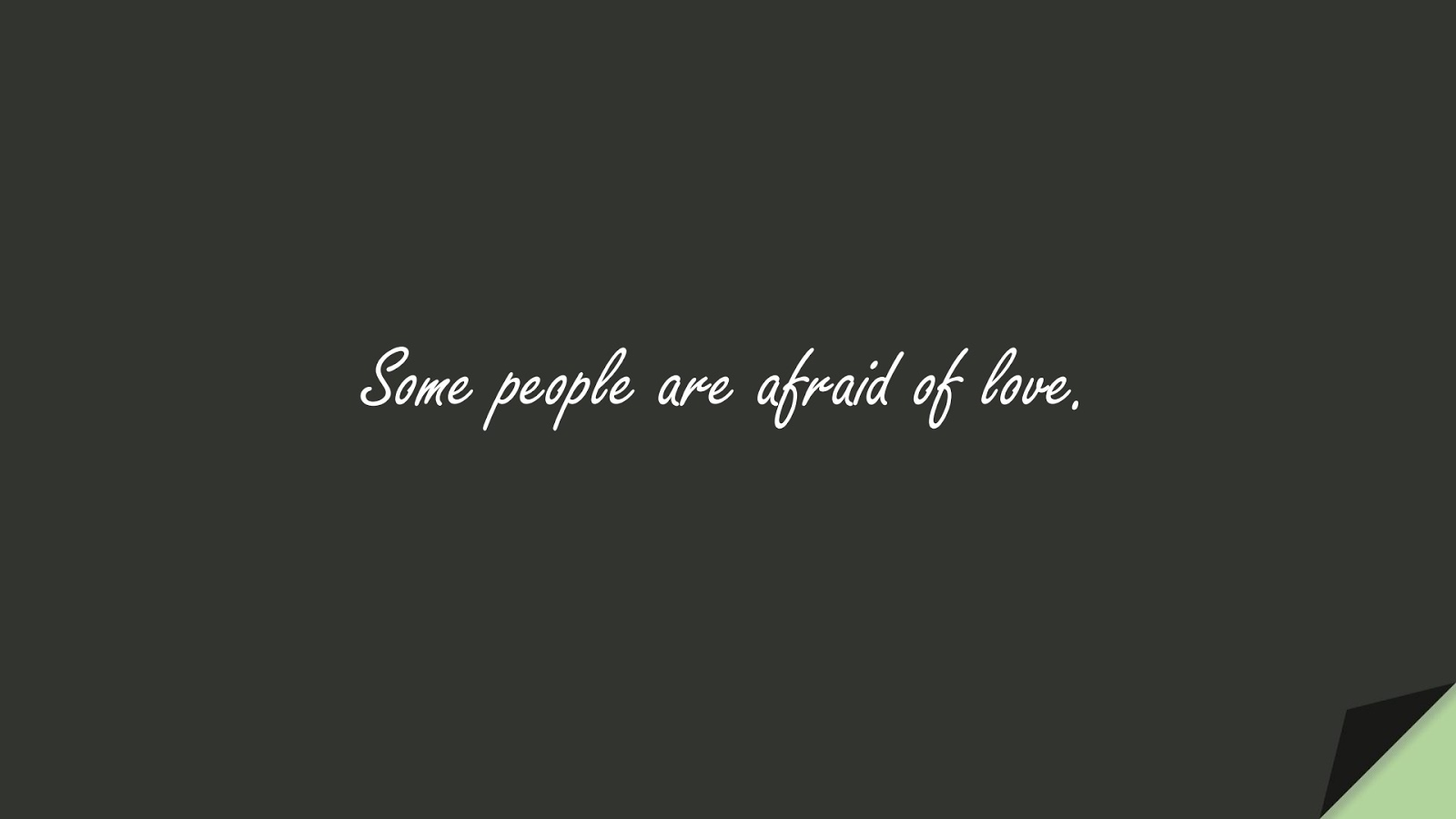 Some people are afraid of love.FALSE