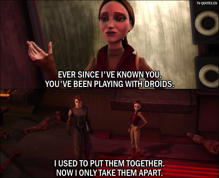 10 Best Star Wars: The Clone Wars Quotes from Destroy Malevolence (1x04) - Padmé Amidala: Ever since I've known you, you've been playing with droids. Anakin Skywalker: I used to put them together. Now I only take them apart.