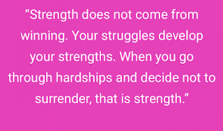 """Strength does not come from winning. Your struggles develop your strengths. When you go through hardships and decide not to surrender, that is strength."""