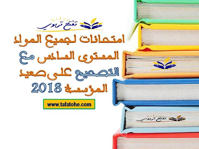 امتحانات لجميع المواد المستوى السادس مع التصحيح 2018 على صعيد المؤسسة.