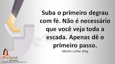 Suba o primeiro degrau com fé. Não é necessário que você veja toda a escada. Apenas dê o primeiro passo. Martin Luther King