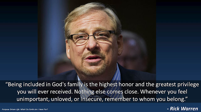"""`Quote from Rick Warren's """"The Purpose Driven Life"""": """"Being included in God's family is the highest honor and the greatest privilege you will ever received. Nothing else comes close. Whenever you feel unimportant, unloved, or insecure, remember to whom you belong."""""""