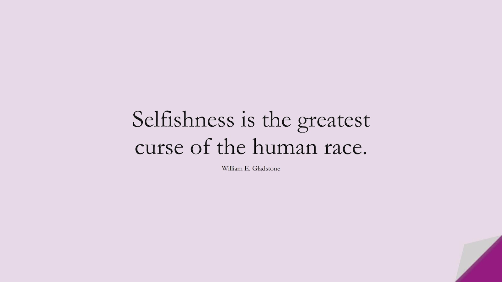 Selfishness is the greatest curse of the human race. (William E. Gladstone);  #LoveYourselfQuotes