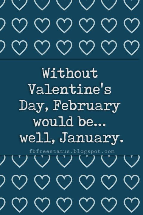 Valentines Day Sayings, Without Valentine's Day, February would be... well, January.