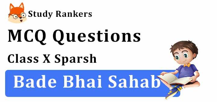 MCQ Questions for Class 10 Hindi: Ch 10 बड़े भाई साहब स्पर्श