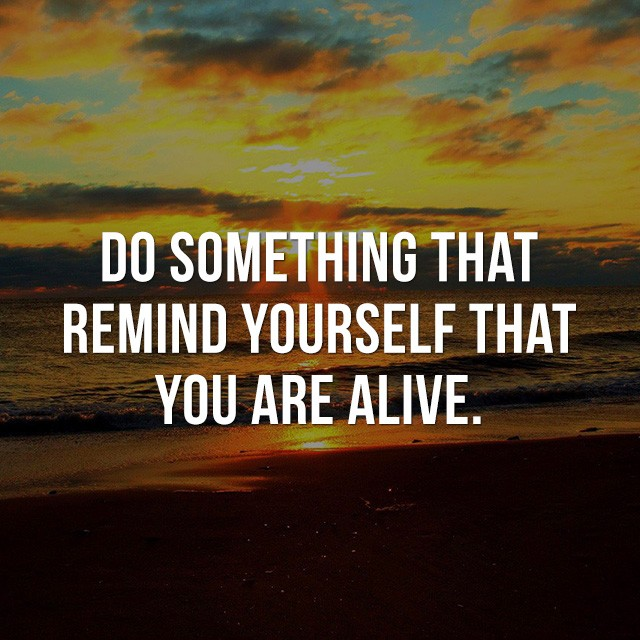 Do something that reminds yourself that you are alive. - Motivational Quotes Images