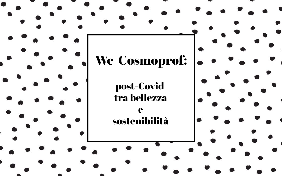 We-Cosmoprof: post-Covid tra bellezza e sostenibilità!