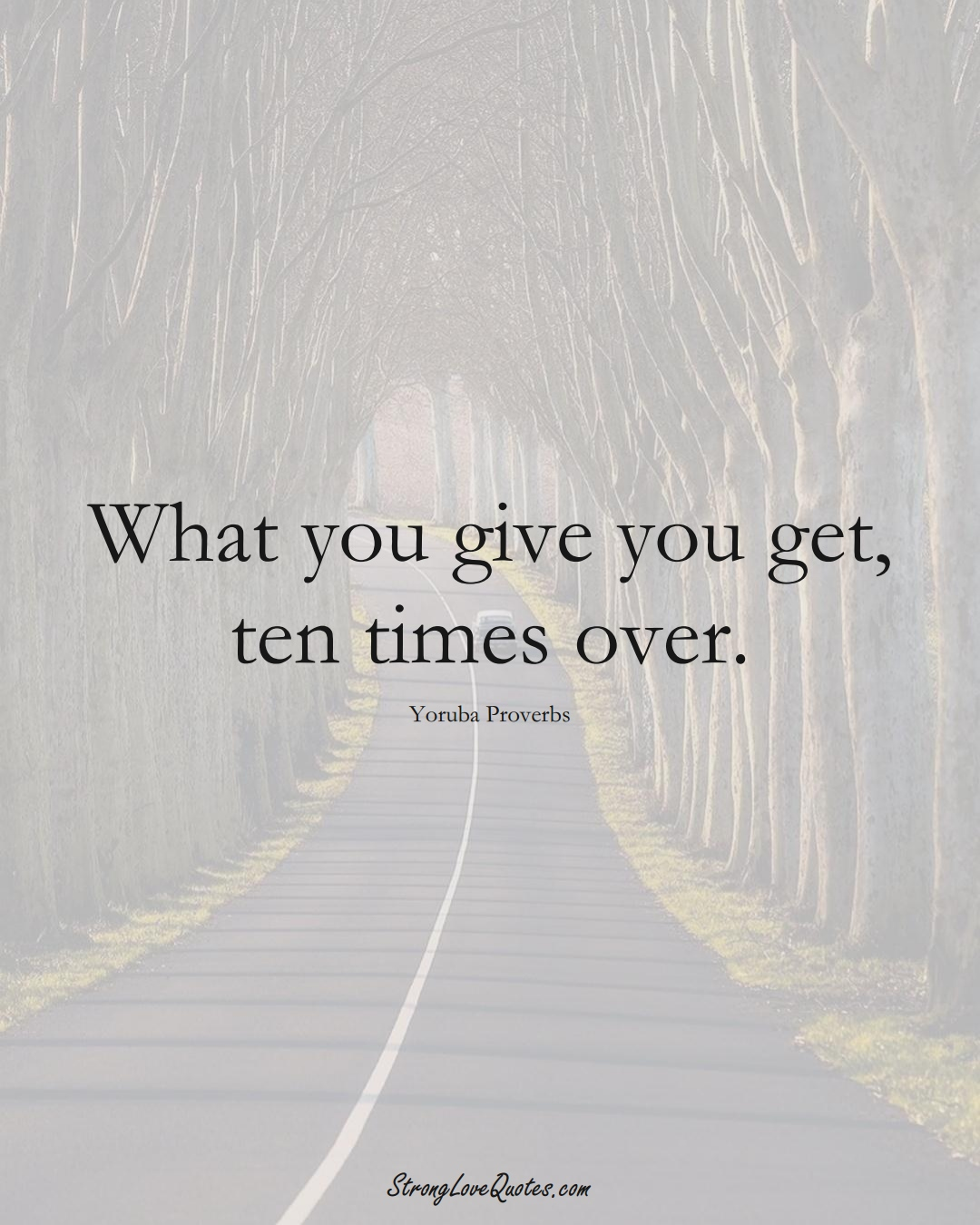 What you give you get, ten times over. (Yoruba Sayings);  #aVarietyofCulturesSayings