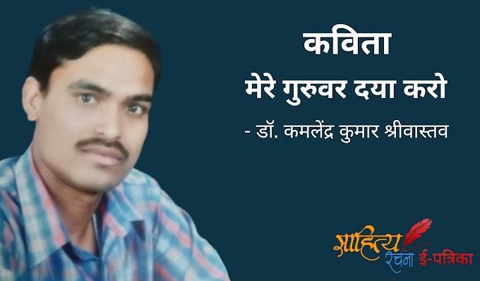 मेरे गुरुवर दया करो - कविता - डॉ. कमलेंद्र कुमार श्रीवास्तव