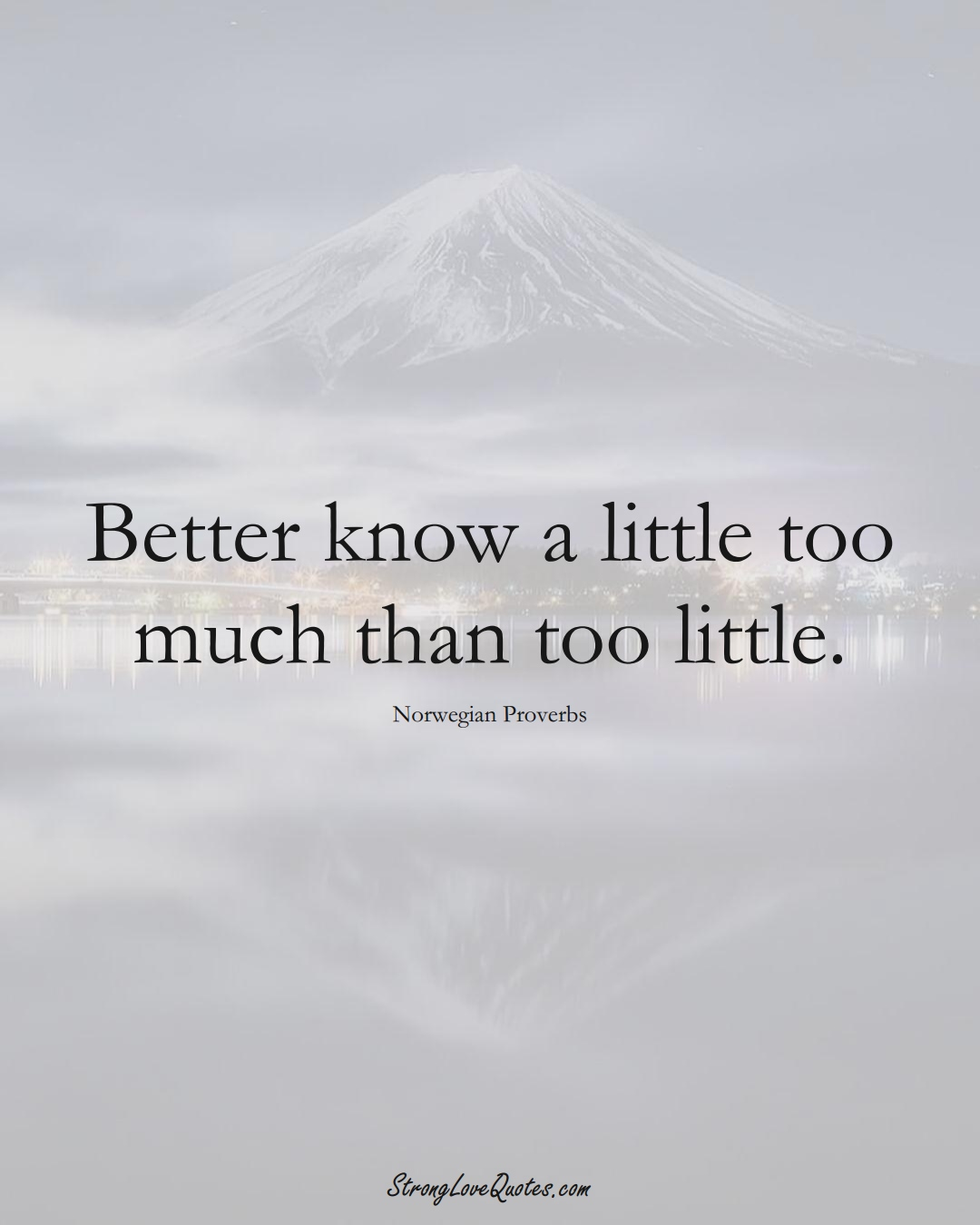 Better know a little too much than too little. (Norwegian Sayings);  #EuropeanSayings