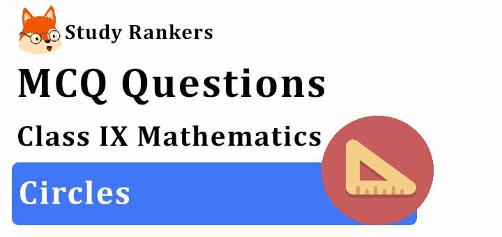 MCQ Questions for Class 9 Maths: Ch 10 Circles