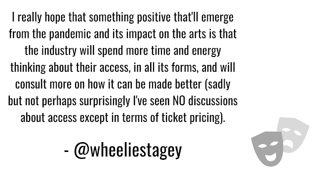 : I really hope that something positive that'll emerge from the pandemic and its impact on the arts is that the industry will spend more time and energy thinking about their access - in all its forms and will consult more on how it can be made better (sadly but not perhaps surprisingly I've seen NO discussions about access except in terms of ticket pricing).