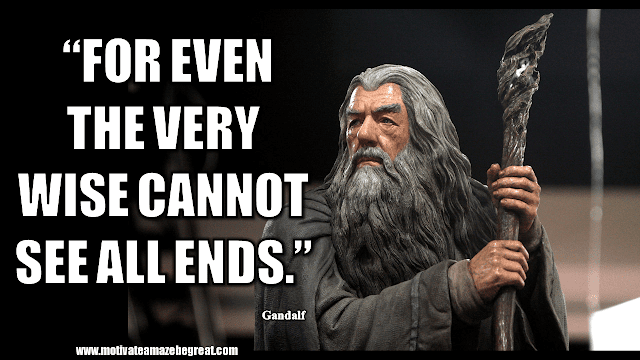 """Gandalf Quotes For Wisdom And Inspiration: """"For even the very wise cannot see all ends."""" - Gandalf"""
