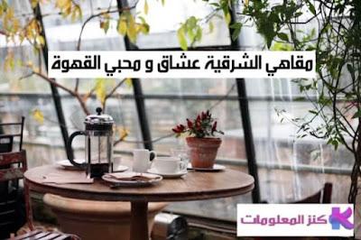 مقاهي الشرقية لعشاق و محبي القهوة