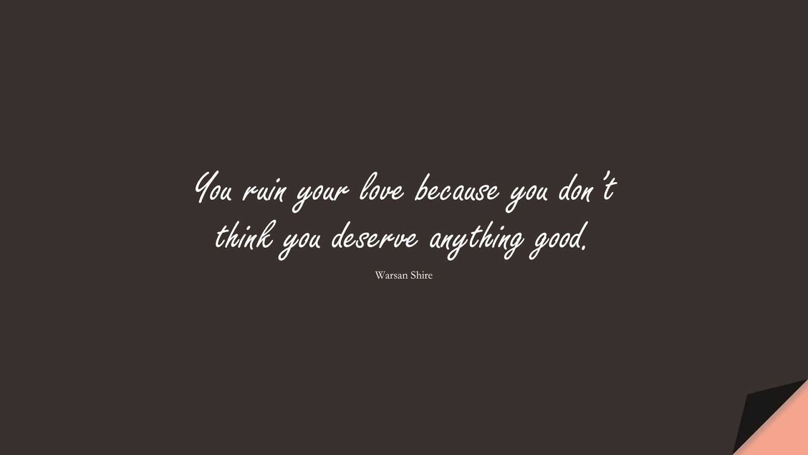You ruin your love because you don't think you deserve anything good. (Warsan Shire);  #SadLoveQuotes