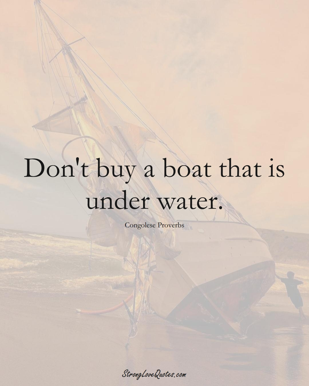 Don't buy a boat that is under water. (Congolese Sayings);  #AfricanSayings