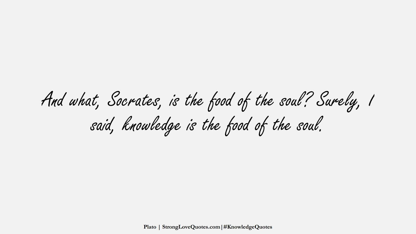 And what, Socrates, is the food of the soul? Surely, I said, knowledge is the food of the soul. (Plato);  #KnowledgeQuotes