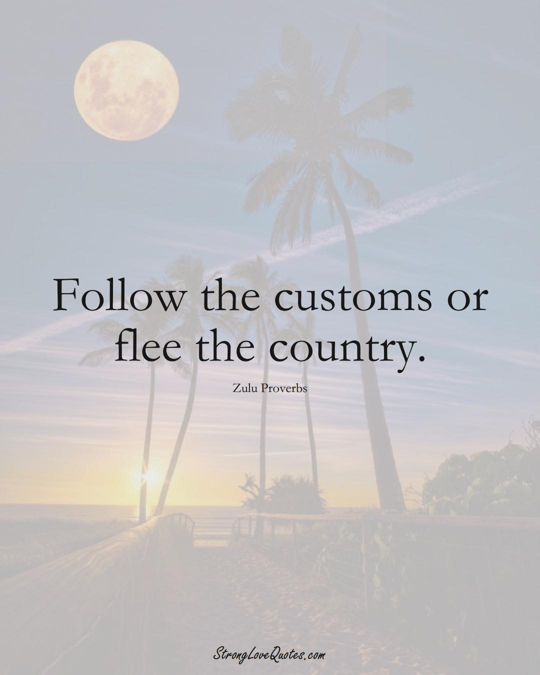Follow the customs or flee the country. (Zulu Sayings);  #aVarietyofCulturesSayings