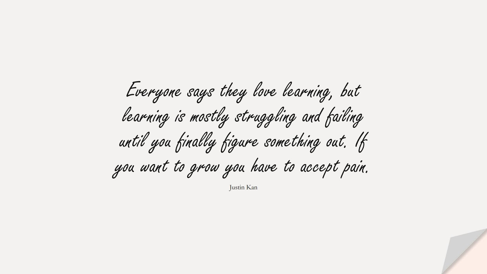 Everyone says they love learning, but learning is mostly struggling and failing until you finally figure something out. If you want to grow you have to accept pain. (Justin Kan);  #NeverGiveUpQuotes