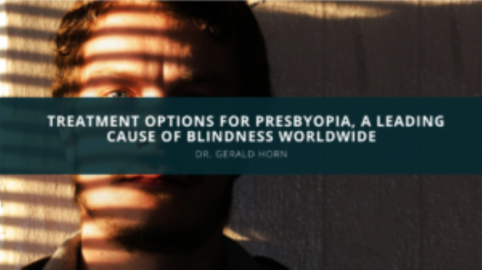 Dr. Gerald Horn Discusses Treatment Options for Presbyopia, a Leading Cause of Blindness Worldwide