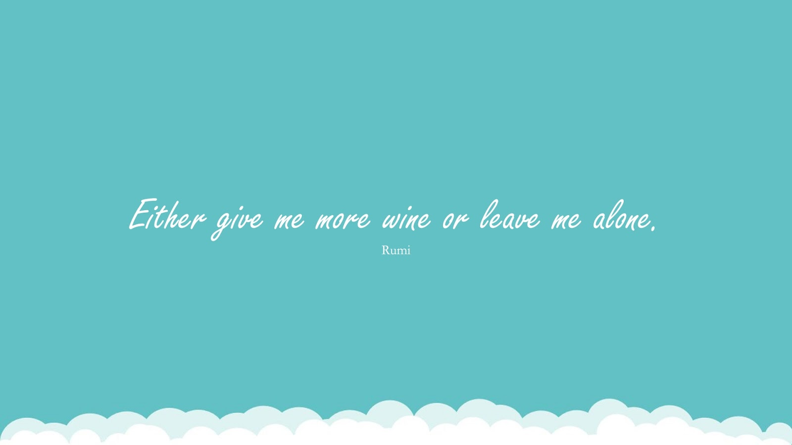 Either give me more wine or leave me alone. (Rumi);  #RumiQuotes