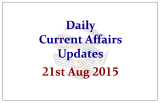 Daily Current Affairs Updates- 21st August 2015